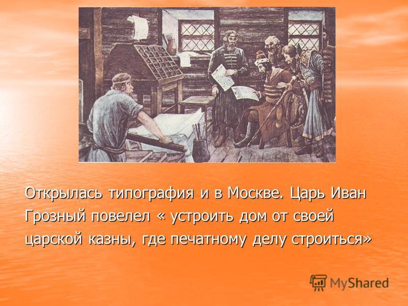 Открылась типография и в Москве. Царь Иван Грозный повелел « устроить дом от своей царской казны, где печатному делу строиться»