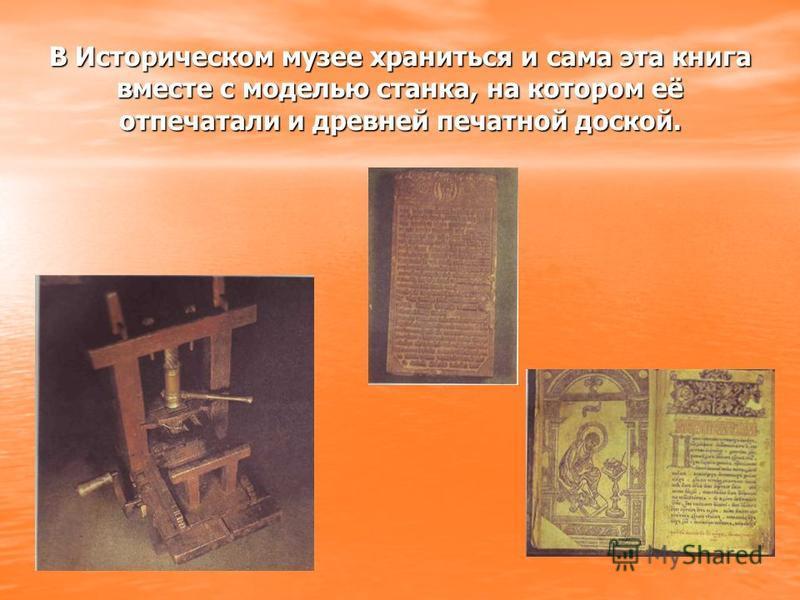 В Историческом музее храниться и сама эта книга вместе с моделью станка, на котором её отпечатали и древней печатной доской.