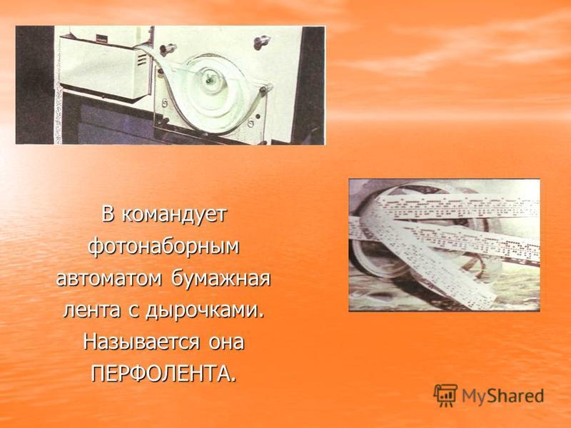 В командует фотонаборным автоматом бумажная лента с дырочками. Называется она ПЕРФОЛЕНТА.