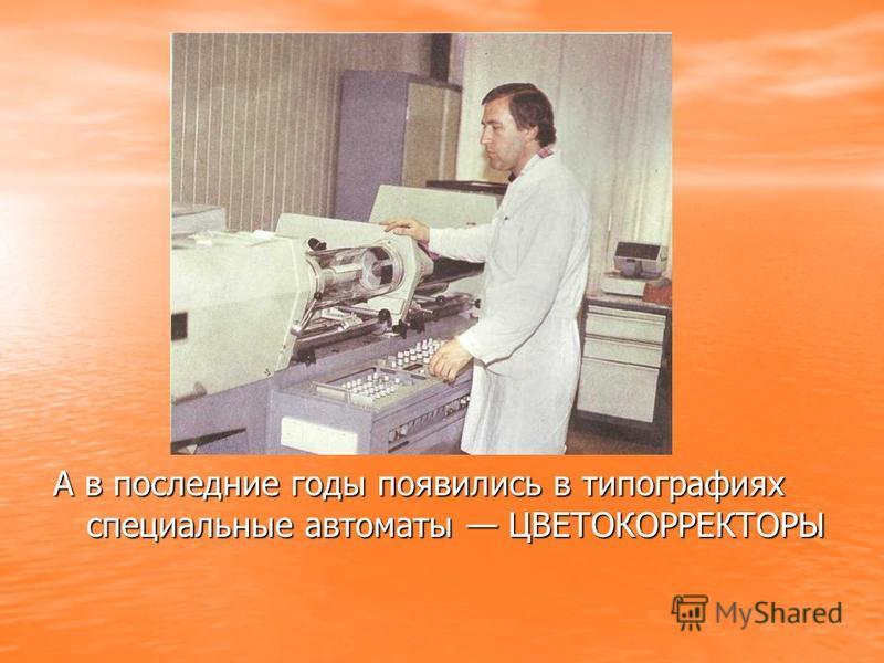 А в последние годы появились в типографиях специальные автоматы ЦВЕТОКОРРЕКТОРЫ