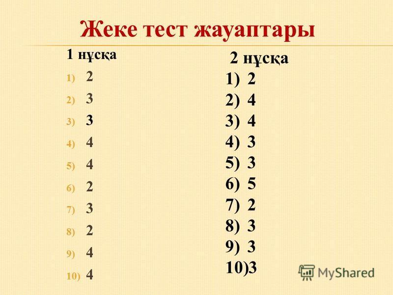 1 нұсқа 1) 2 2) 3 3) 3 4) 4 5) 4 6) 2 7) 3 8) 2 9) 4 10) 4 2 нұсқа 1)2 2)4 3)4 4)3 5)3 6)5 7)2 8)3 9)3 10)3 Жеке тест жауаптары