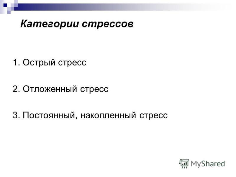 Категории стрессов 1. Острый стресс 2. Отложенный стресс 3. Постоянный, накопленный стресс