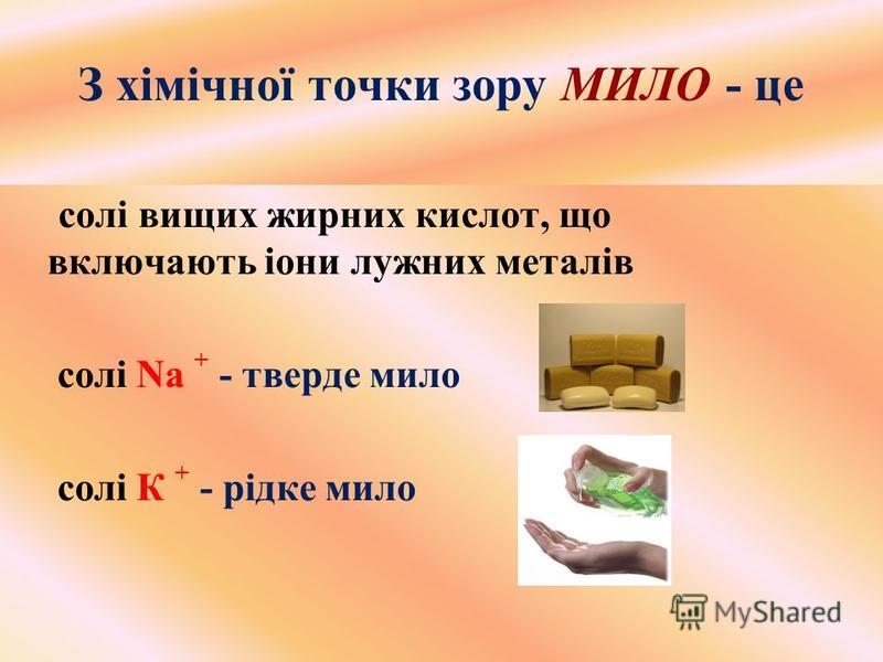 З хімічної точки зору МИЛО - це солі вищих жирних кислот, що включають іони лужних металів солі Na + - тверде мило солі К + - рідке мило