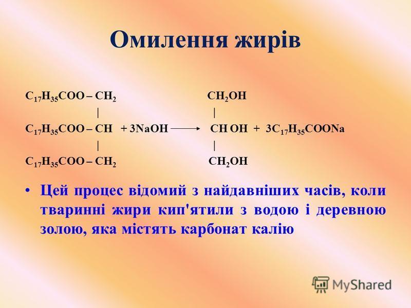 Омилення жирів С 17 Н 35 СОО – СН 2 СН 2 ОН | | С 17 Н 35 СОО – СН + 3NaОН СН ОН + 3С 17 Н 35 СООNa | | C 17 H 35 COO – CH 2 CH 2 OH Цей процес відомий з найдавніших часів, коли тваринні жири кип'ятили з водою і деревною золою, яка містять карбонат к