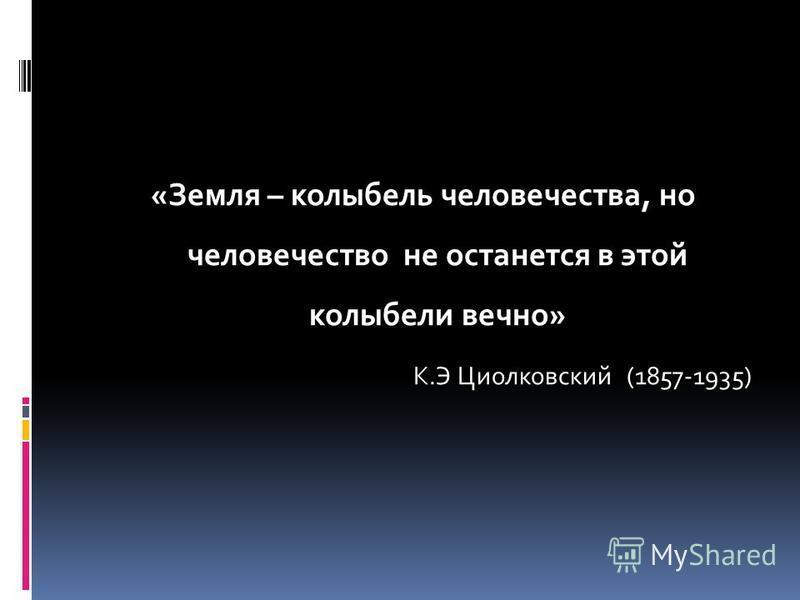«Земля – колыбель человечества, но человечество не останется в этой колыбели вечно» К.Э Циолковский (1857-1935)