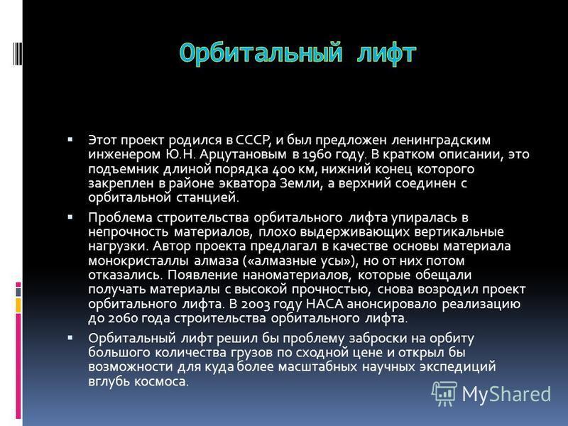 Этот проект родился в СССР, и был предложен ленинградским инженером Ю.Н. Арцутановым в 1960 году. В кратком описании, это подъемник длиной порядка 400 км, нижний конец которого закреплен в районе экватора Земли, а верхний соединен с орбитальной станц