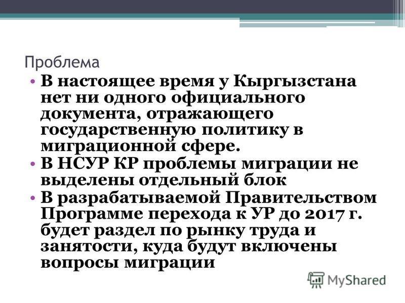 Проблема В настоящее время у Кыргызстана нет ни одного официального документа, отражающего государственную политику в миграционной сфере. В НСУР КР проблемы миграции не выделены отдельный блок В разрабатываемой Правительством Программе перехода к УР