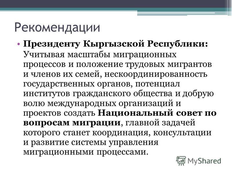 Рекомендации Президенту Кыргызской Республики: Учитывая масштабы миграционных процессов и положение трудовых мигрантов и членов их семей, нескоординированность государственных органов, потенциал институтов гражданского общества и добрую волю междунар