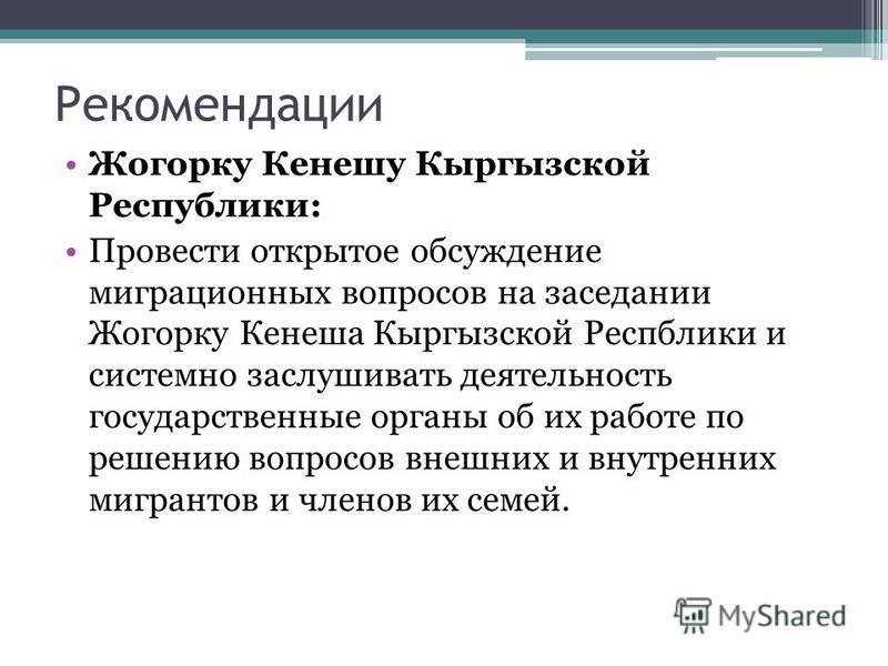 Рекомендации Жогорку Кенешу Кыргызской Республики: Провести открытое обсуждение миграционных вопросов на заседании Жогорку Кенеша Кыргызской Респблики и системно заслушивать деятельность государственные органы об их работе по решению вопросов внешних