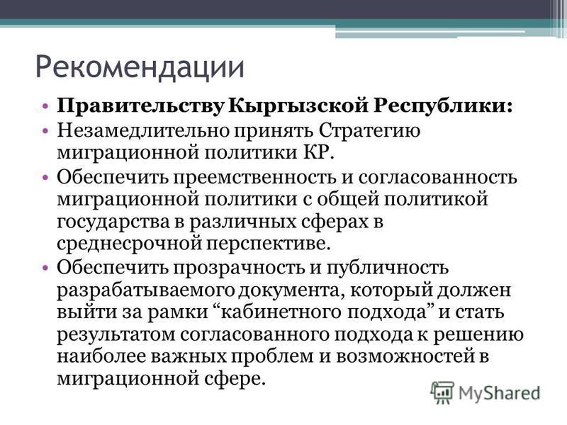 Рекомендации Правительству Кыргызской Республики: Незамедлительно принять Стратегию миграционной политики КР. Обеспечить преемственность и согласованность миграционной политики с общей политикой государства в различных сферах в среднесрочной перспект