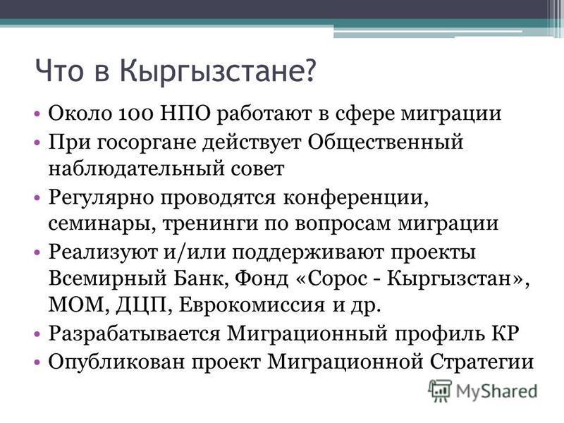 Что в Кыргызстане? Около 100 НПО работают в сфере миграции При госоргане действует Общественный наблюдательный совет Регулярно проводятся конференции, семинары, тренинги по вопросам миграции Реализуют и/или поддерживают проекты Всемирный Банк, Фонд «