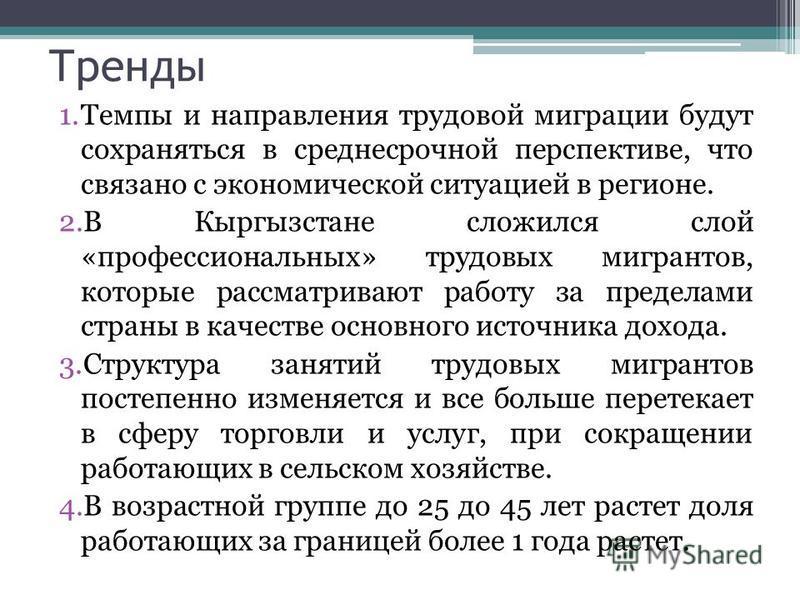 Тренды 1. Темпы и направления трудовой миграции будут сохраняться в среднесрочной перспективе, что связано с экономической ситуацией в регионе. 2. В Кыргызстане сложился слой «профессиональных» трудовых мигрантов, которые рассматривают работу за пред