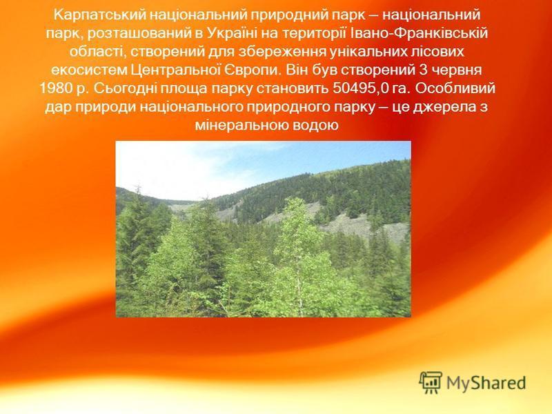 Карпатський національний природний парк національний парк, розташований в Україні на території Івано-Франківській області, створений для збереження унікальних лісових екосистем Центральної Європи. Він був створений 3 червня 1980 р. Сьогодні площа пар