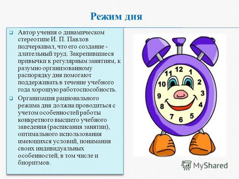 Режим дня Автор учения о динамическом стереотипе И. П. Павлов подчеркивал, что его создание - длительный труд. Закрепившиеся привычки к регулярным занятиям, к разумно организованному распорядку дня помогают поддерживать в течение учебного года хорошу