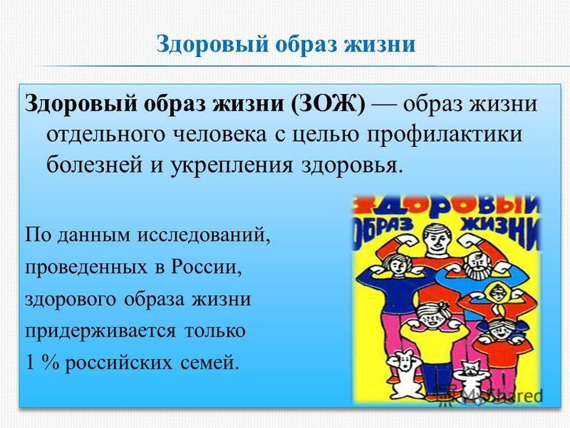 Здоровый образ жизни Здоровый образ жизни (ЗОЖ) образ жизни отдельного человека с целью профилактики болезней и укрепления здоровья. По данным исследований, проведенных в России, здорового образа жизни придерживается только 1 % российских семей. Здор