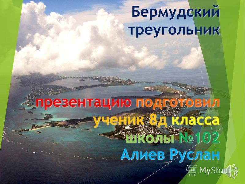 Бермудский треугольник презентацию подготовил ученик 8 д класса школы 102 Алиев Руслан
