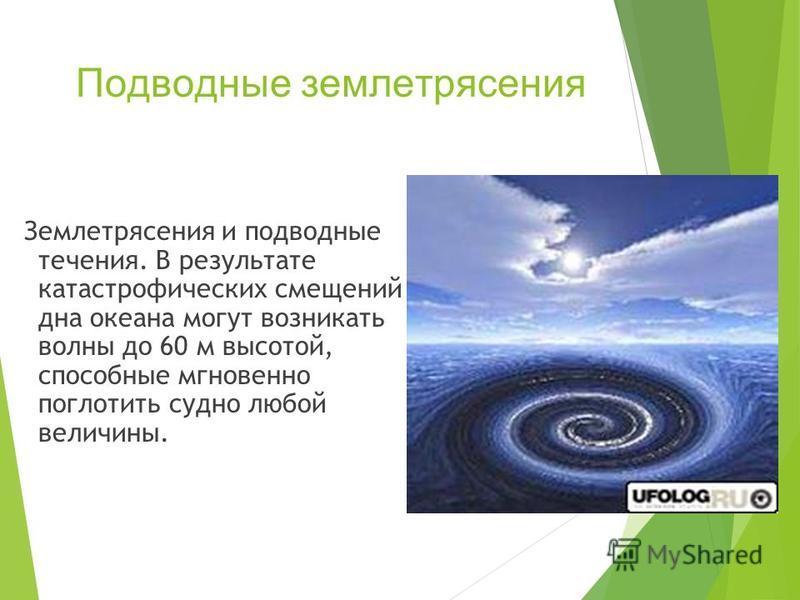Подводные землетрясения Землетрясения и подводные течения. В результате катастрофических смещений дна океана могут возникать волны до 60 м высотой, способные мгновенно поглотить судно любой величины.