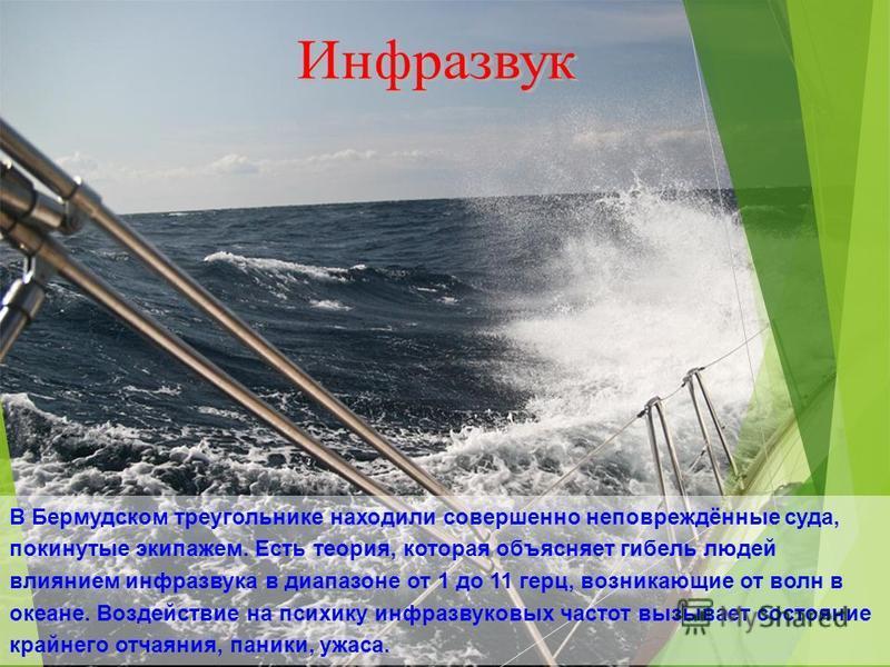 В Бермудском треугольнике находили совершенно неповреждённые суда, покинутые экипажем. Есть теория, которая объясняет гибель людей влиянием инфразвука в диапазоне от 1 до 11 герц, возникающие от волн в океане. Воздействие на психику инфразвуковых час