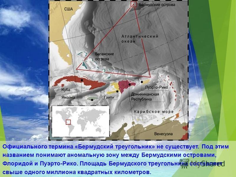 Официального термина «Бермудский треугольник» не существует. Под этим названием понимают аномальную зону между Бермудскими островами, Флоридой и Пуэрто-Рико. Площадь Бермудского треугольника составляет свыше одного миллиона квадратных километров.