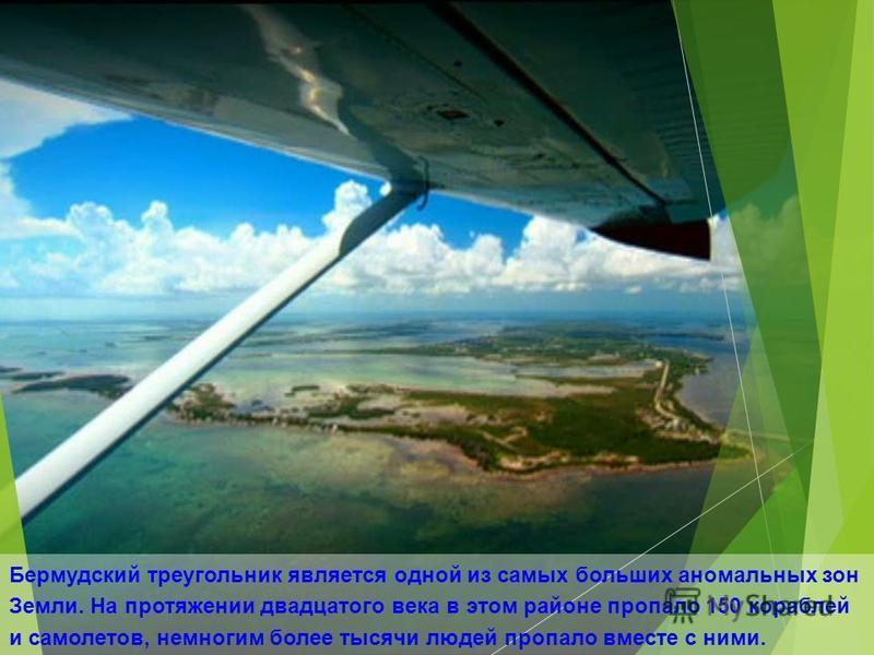 Бермудский треугольник является одной из самых больших аномальных зон Земли. На протяжении двадцатого века в этом районе пропало 150 кораблей и самолетов, немногим более тысячи людей пропало вместе с ними.