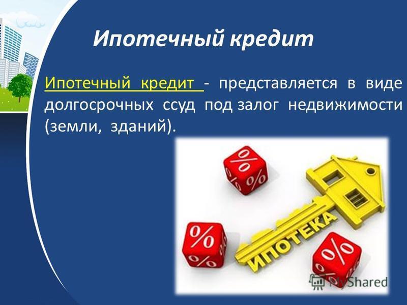 Ипотечный кредит Ипотечный кредит - представляется в виде долгосрочных ссуд под залог недвижимости (земли, зданий).