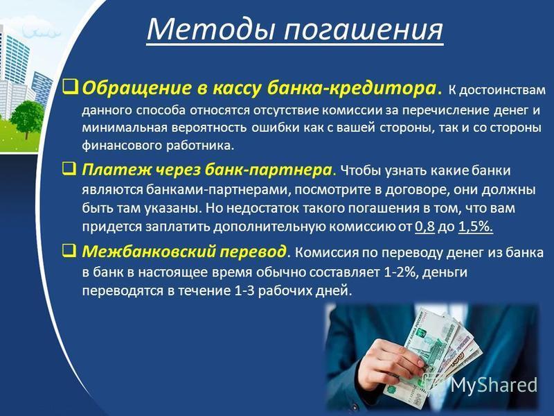 Методы погашения Обращение в кассу банка-кредитора. К достоинствам данного способа относятся отсутствие комиссии за перечисление денег и минимальная вероятность ошибки как с вашей стороны, так и со стороны финансового работника. Платеж через банк-пар