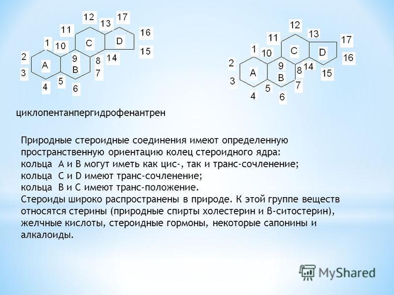 циклопентанпергидрофенантрен Природные стероидные соединения имеют определенную пространственную ориентацию колец стероидного ядра: кольца А и В могут иметь как цис-, так и транс-сочленение; кольца С и D имеют транс-сочленение; кольца В и С имеют тра