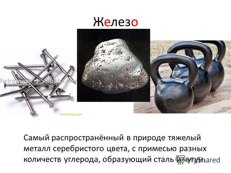 Железо Самый распространённый в природе тяжелый металл серебристого цвета, с примесью разных количеств углерода, образующий сталь и чугун.