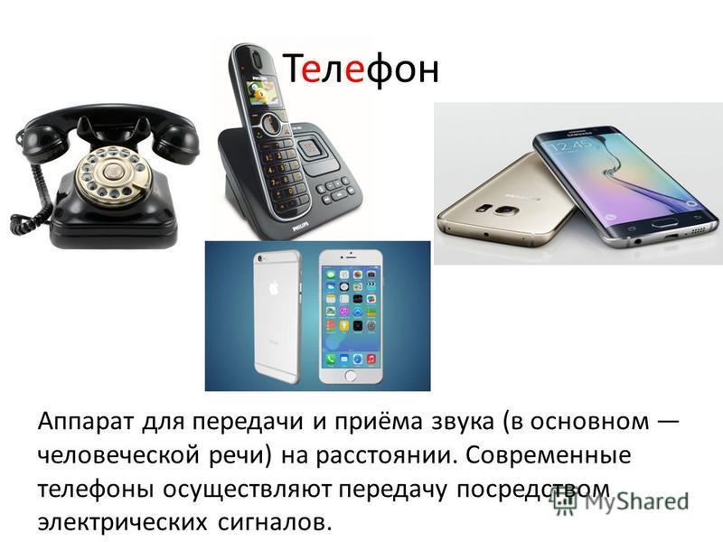 Телефон Аппарат для передачи и приёма звука (в основном человеческой речи) на расстоянии. Современные телефоны осуществляют передачу посредством электрических сигналов.