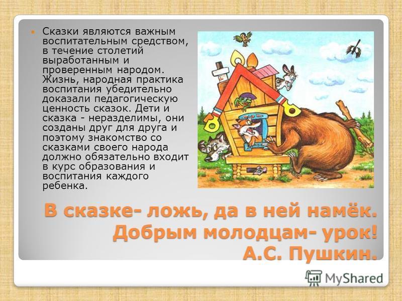 В сказке- ложь, да в ней намёк. Добрым молодцам- урок! А.С. Пушкин. Сказки являются важным воспитательным средством, в течение столетий выработанным и проверенным народом. Жизнь, народная практика воспитания убедительно доказали педагогическую ценнос