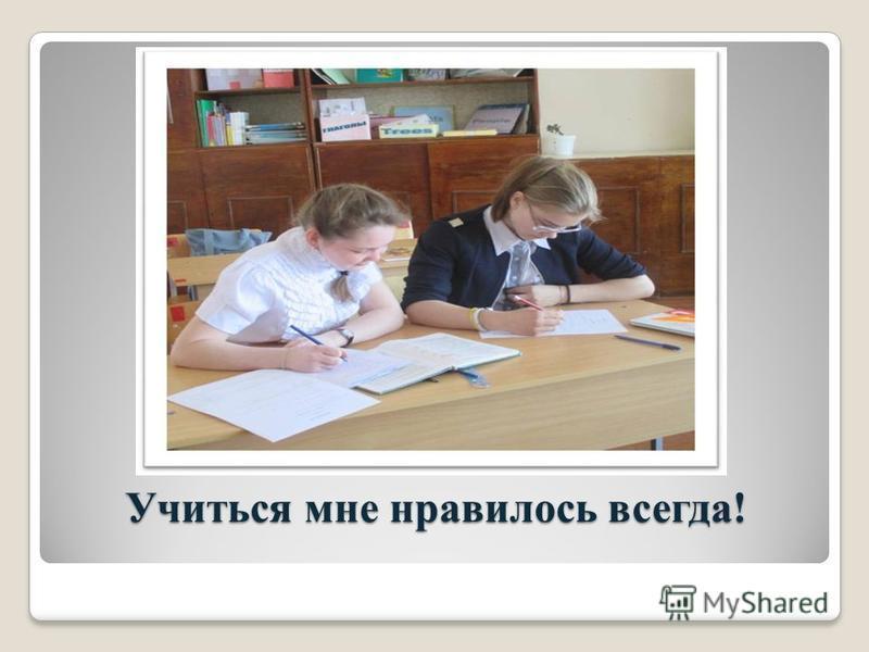 Учиться мне нравилось всегда!
