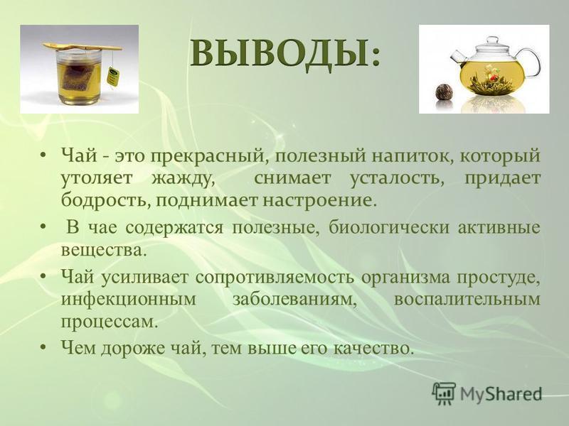 Чай - это прекрасный, полезный напиток, который утоляет жажду, снимает усталость, придает бодрость, поднимает настроение. В чае содержатся полезные, биологически активные вещества. Чай усиливает сопротивляемость организма простуде, инфекционным забол