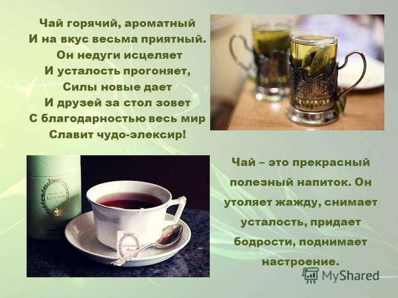 Чай горячий, ароматный И на вкус весьма приятный. Он недуги исцеляет И усталость прогоняет, Силы новые дает И друзей за стол зовет С благодарностью весь мир Славит чудо-эликсир! Чай – это прекрасный полезный напиток. Он утоляет жажду, снимает усталос
