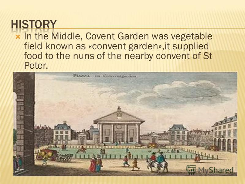 In the Middle, Covent Garden was vegetable field known as «convent garden»,it supplied food to the nuns of the nearby convent of St Peter.