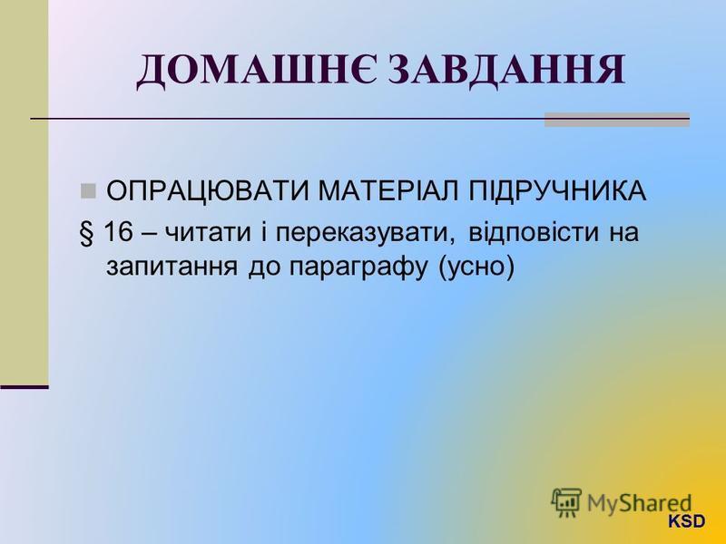 ДОМАШНЄ ЗАВДАННЯ ОПРАЦЮВАТИ МАТЕРІАЛ ПІДРУЧНИКА § 16 – читати і переказувати, відповісти на запитання до параграфу (усно)