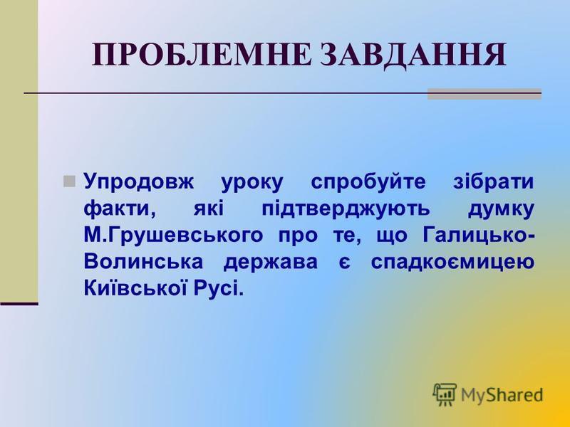 ПРОБЛЕМНЕ ЗАВДАННЯ Упродовж уроку спробуйте зібрати факти, які підтверджують думку М.Грушевського про те, що Галицько- Волинська держава є спадкоємицею Київської Русі.
