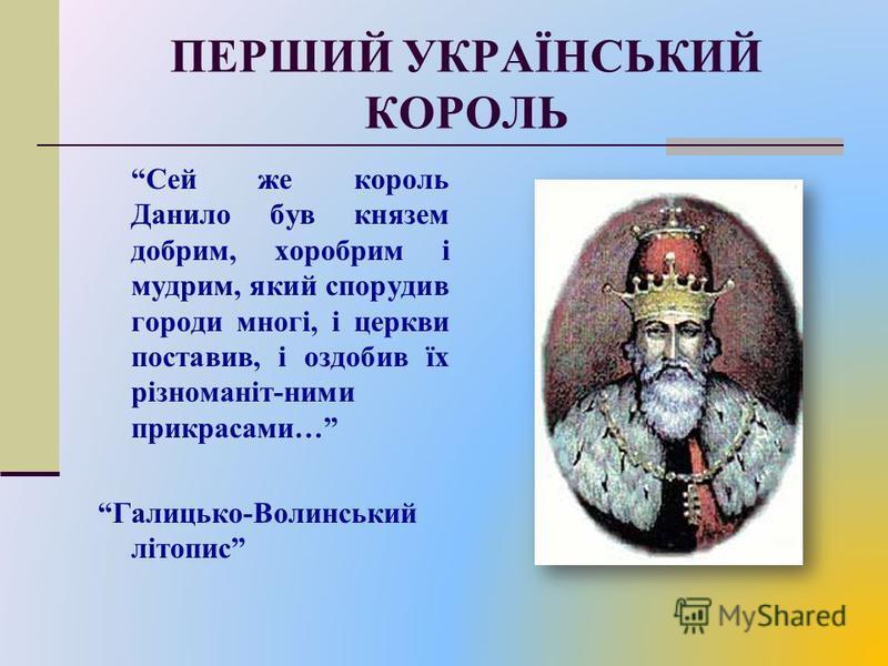 ПЕРШИЙ УКРАЇНСЬКИЙ КОРОЛЬ Сей же король Данило був князем добрим, хоробрим і мудрим, який спорудив городи многі, і церкви поставив, і оздобив їх різноманіт-ними прикрасами… Галицько-Волинський літопис