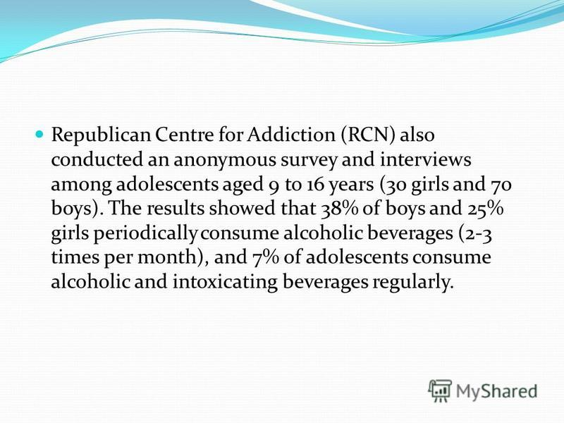 Republican Centre for Addiction (RCN) also conducted an anonymous survey and interviews among adolescents aged 9 to 16 years (30 girls and 70 boys). The results showed that 38% of boys and 25% girls periodically consume alcoholic beverages (2-3 times