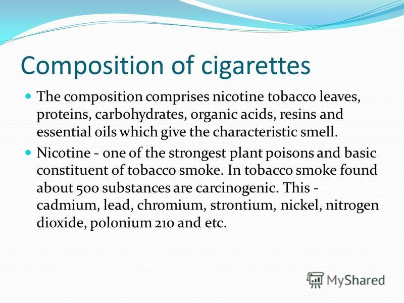 Composition of cigarettes The composition comprises nicotine tobacco leaves, proteins, carbohydrates, organic acids, resins and essential oils which give the characteristic smell. Nicotine - one of the strongest plant poisons and basic constituent of