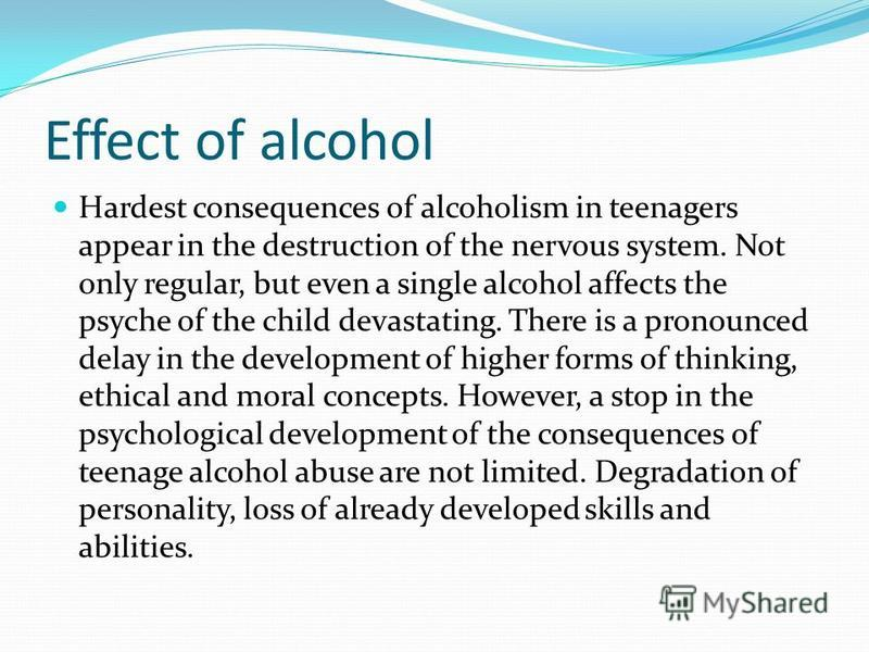 Effect of alcohol Hardest consequences of alcoholism in teenagers appear in the destruction of the nervous system. Not only regular, but even a single alcohol affects the psyche of the child devastating. There is a pronounced delay in the development