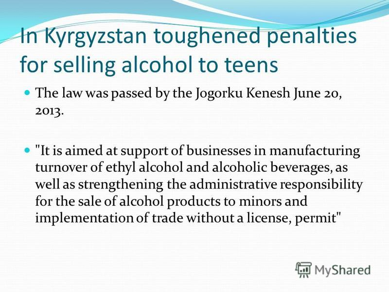 In Kyrgyzstan toughened penalties for selling alcohol to teens The law was passed by the Jogorku Kenesh June 20, 2013.