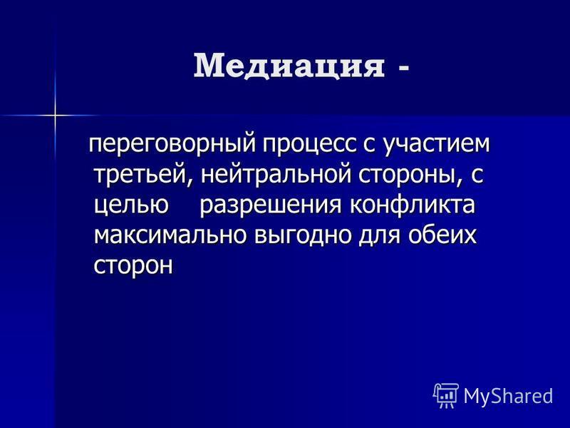 Медиация - переговорный процесс с участием третьей, нейтральной стороны, с целью разрешения конфликта максимально выгодно для обеих сторон переговорный процесс с участием третьей, нейтральной стороны, с целью разрешения конфликта максимально выгодно
