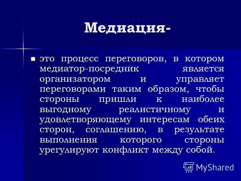 Медиация- это процесс переговоров, в котором медиатор-посредник является организатором и управляет переговорами таким образом, чтобы стороны пришли к наиболее выгодному реалистичному и удовлетворяющему интересам обеих сторон, соглашению, в результате