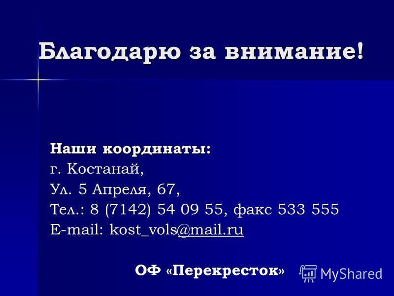 Благодарю за внимание! Наши координаты: г. Костанай, Ул. 5 Апреля, 67, Тел.: 8 (7142) 54 09 55, факс 533 555 E-mail: kost_vols@mail.ru@mail.ru ОФ «Перекресток»