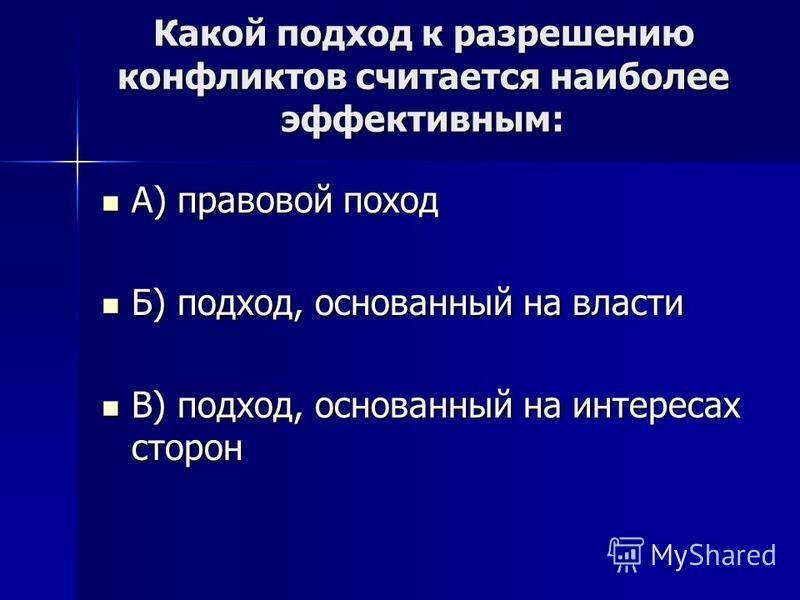 Какой подход к разрешению конфликтов считается наиболее эффективным: А) правовой поход А) правовой поход Б) подход, основанный на власти Б) подход, основанный на власти В) подход, основанный на интересах сторон В) подход, основанный на интересах стор