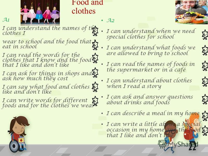 Food and clothes A2 I can understand when we need special clothes for school I can understand what foods we are allowed to bring to school I can read the names of foods in the supermarket or in a café I can understand about clothes when I read a stor