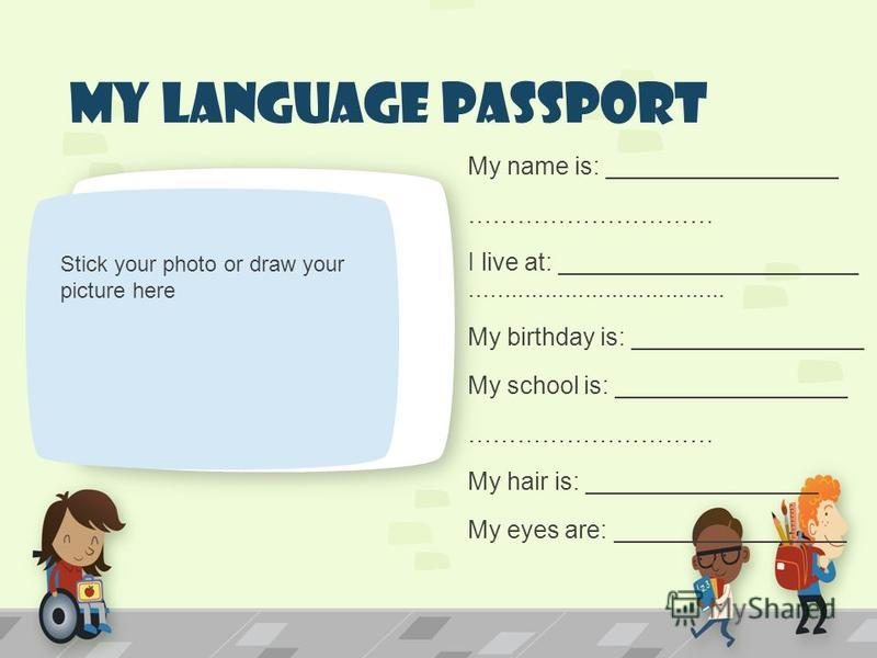 My Language Passport My name is: _________________ ………………………… I live at: ______________________...................................... My birthday is: _________________ My school is: _________________ ………………………… My hair is: _________________ My eyes a