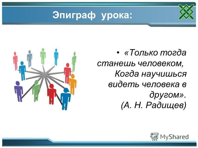 Эпиграф урока: «Только тогда станешь человеком, Когда научишься видеть человека в другом». (А. Н. Радищев)