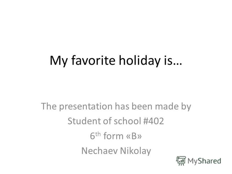 My favorite holiday is… The presentation has been made by Student of school #402 6 th form «B» Nechaev Nikolay