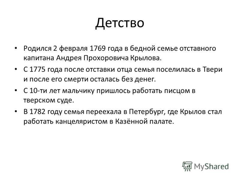 Детство Родился 2 февраля 1769 года в бедной семье отставного капитана Андрея Прохоровича Крылова. С 1775 года после отставки отца семья поселилась в Твери и после его смерти осталась без денег. С 10-ти лет мальчику пришлось работать писцом в тверско